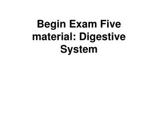 Begin Exam Five material: Digestive System