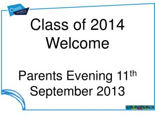 Class of  2014 Welcome Parents Evening 11 th  September 2013