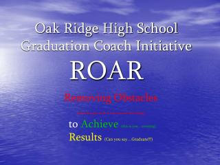 Oak Ridge High School Graduation Coach Initiative ROAR