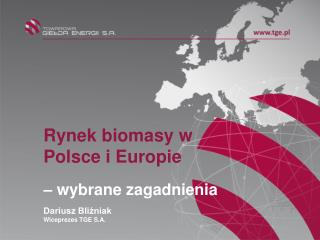 Rynek biomasy w Polsce i Europie – wybrane zagadnienia Dariusz Bliźniak Wiceprezes TGE S.A.