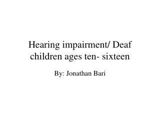 Hearing impairment/ Deaf children ages ten- sixteen