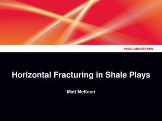 Horizontal Fracturing in Shale Plays Matt McKeon