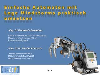 Einfache Automaten mit Lego Mindstorms praktisch umsetzen Mag. DI Bernhard Löwenstein