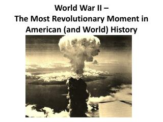 World War II –  The Most Revolutionary Moment in American  (and World)  History