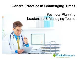 General Practice in Challenging Times Business Planning Leadership & Managing Teams