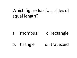 Which figure has four sides of equal length? a.	rhombus	   c.	rectangle