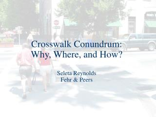 Crosswalk Conundrum: Why, Where, and How? Seleta Reynolds Fehr & Peers