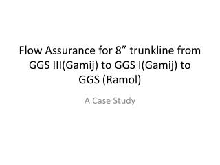 "Flow Assurance for 8""  trunkline  from GGS III(Gamij) to GGS I(Gamij) to GGS (Ramol)"