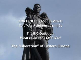 CONTROLLED ASSESSMENT: Cold War Relations 1941-1965 The BIG  Question: What caused the Cold War?