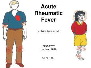 Acute Rheumatic Fever Dr. Toba kazemi, MD 2752-2757 Harrison 2012 31.02.1391