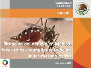 Situación  del dengue en México,  focos rojos y  cumplimiento  de  las guías metodológicas