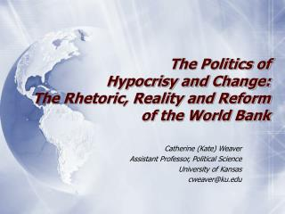 The Politics of  Hypocrisy and Change:  The Rhetoric, Reality and Reform  of the World Bank