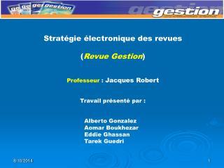 Stratégie électronique des revues ( Revue Gestion ) Professeur  :  Jacques Robert