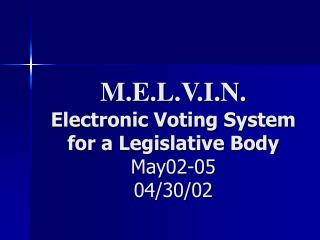 M.E.L.V.I.N. Electronic Voting System for a Legislative Body May02-05 04