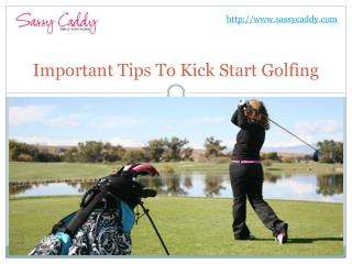 Important tips to kick start golfing: