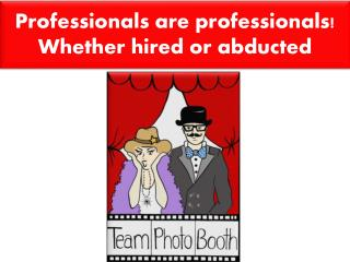 Professionals are professionals! Whether hired or abducted