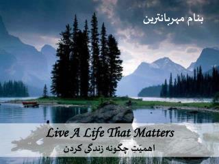 Live A Life That Matters  اهمیّتِ چگونه زندگی کردن