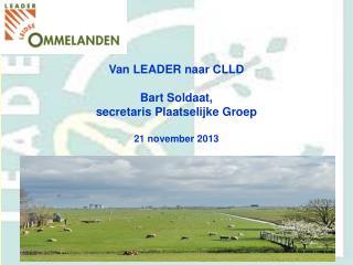 Van LEADER naar CLLD Bart Soldaat,  secretaris Plaatselijke Groep 21 november 2013