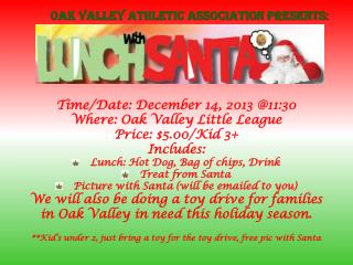 Time/Date: December 14, 2013 @11:30 Where: Oak Valley Little League Price: $5.00/Kid 3+ Includes: