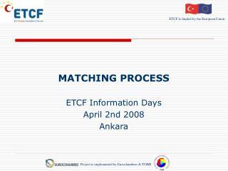 MATCHING PROCESS ETCF Information Days April  2nd  2008 Ankara