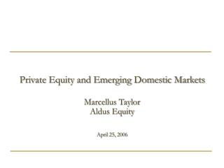 Private Equity and Emerging Domestic Markets   Marcellus Taylor Aldus Equity   April 25, 2006