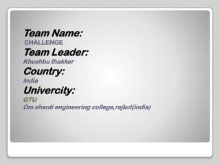 Team Name:  CHALLENGE Team Leader: Khushbu thakker Country: India Univercity : GTU