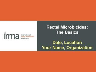 Rectal Microbicides: The Basics Date, Location Your Name, Organization