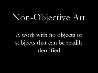 Non-Objective Art  A work with no objects or subjects that can be readily identified.