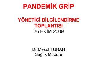 PANDEMİK GRİP YÖNETİCİ BİLGİLENDİRME TOPLANTISI 26 EKİM 2009 Dr.Mesut TURAN Sağlık Müdürü