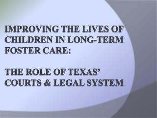 Improving the Lives of Children in Long-Term Foster Care: The Role of Texas� Courts & Legal System