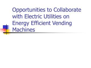 Opportunities to Collaborate with Electric Utilities on Energy Efficient Vending Machines