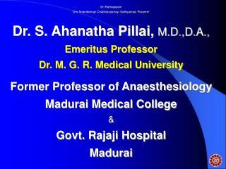 Sri Ramajeyam Om Anandamayi Chaithanyamayi Sathyamayi Parame  Dr. S. Ahanatha Pillai, M.D.,D.A.,  Emeritus Professor Dr.