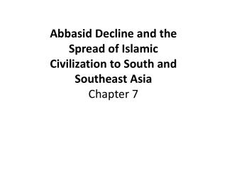 Abbasid Decline and the Spread of Islamic Civilization to South and Southeast Asia Chapter 7