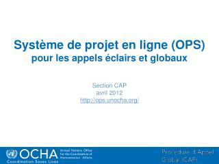 Système de projet en ligne  (OPS) pour les appels éclairs et globaux Section CAP avril 2012