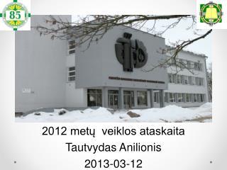 2012 metų  veiklos ataskaita Tautvydas  Anilionis 2013-0 3 -1 2