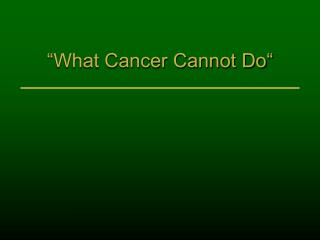 """What Cancer Cannot Do"""