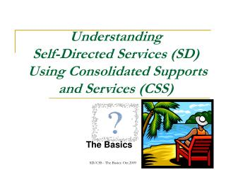 Understanding  Self-Directed Services (SD)  Using Consolidated Supports and Services (CSS)