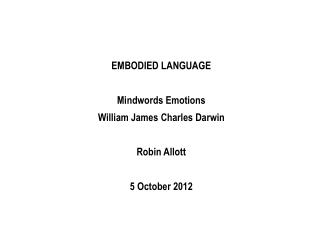 EMBODIED LANGUAGE Mindwords Emotions  William James Charles Darwin Robin Allott 5 October 2012