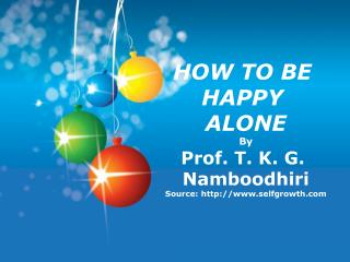 HOW TO BE  HAPPY  ALONE By Prof. T. K. G.  Namboodhiri Source: selfgrowth