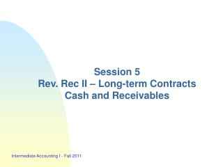 Session 5 Rev. Rec II � Long-term Contracts Cash and Receivables