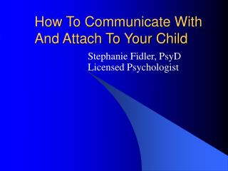 How To Communicate With And Attach To Your Child
