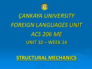 ÇANKAYA UNIVERSITY FOREIGN LANGUAGES UNIT ACS 206 ME UNIT 32 – WEEK 14 STRUCTURAL MECHANICS