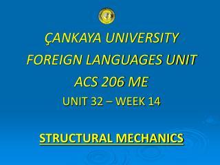 ÇANKAYA UNIVERSITY FOREIGN LANGUAGES UNIT ACS 206 ME UNIT 32 – WEEK 14 STRUCTURAL MECHANICS