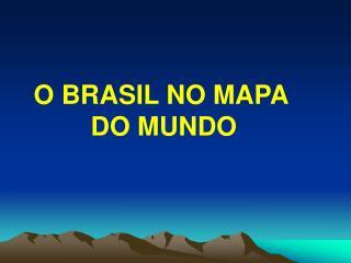 O BRASIL NO MAPA     DO MUNDO