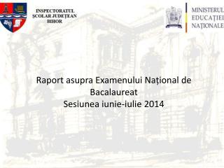 Raport asupra E xamenului Național  de  Bacalaureat Sesiunea iunie-iulie  201 4