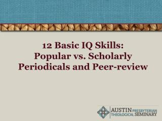12 Basic IQ Skills:  Popular vs. Scholarly Periodicals and Peer-review