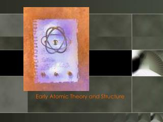 Early Atomic Theory and Structure