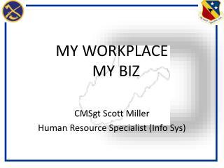 MY WORKPLACE MY BIZ CMSgt Scott Miller Human Resource Specialist (Info Sys)