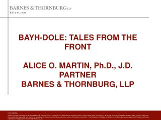 BAYH-DOLE: TALES FROM THE FRONT ALICE O. MARTIN, Ph.D., J.D. PARTNER BARNES & THORNBURG, LLP