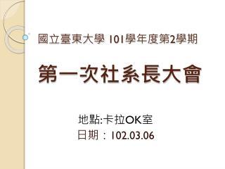 國立臺東大學  101 學年度第 2 學期 第一次社系長大會